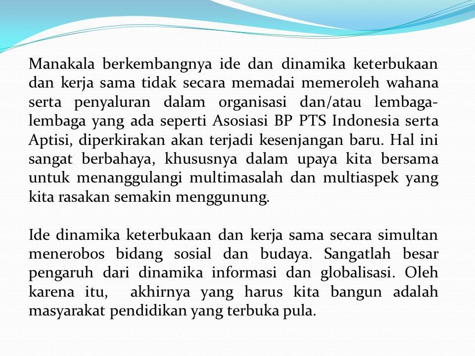 Manakala berkembangnya ide dan dinamika keterbukaan dan kerja sama tidak secara memadai memeroleh wahana serta penyaluran dalam organisasi dan/atau lembaga- lembaga yang ada seperti Asosiasi BP PTS Indonesia serta Aptisi, diperkirakan akan terjadi kesenjangan baru.