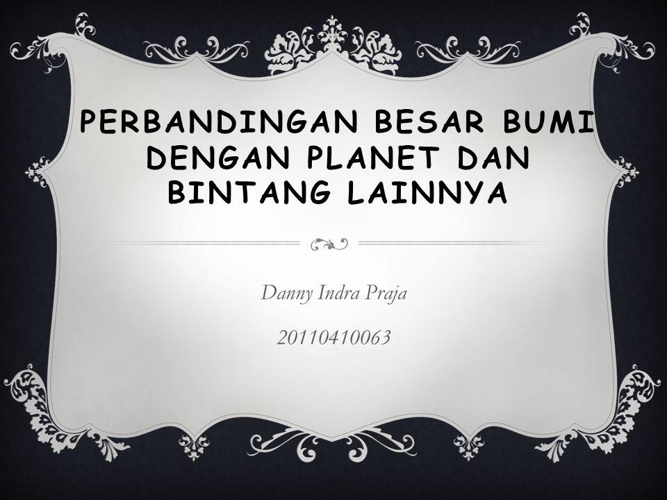 PERBANDINGAN BESAR BUMI DENGAN PLANET DAN BINTANG LAINNYA Danny Indra Praja 20110410063