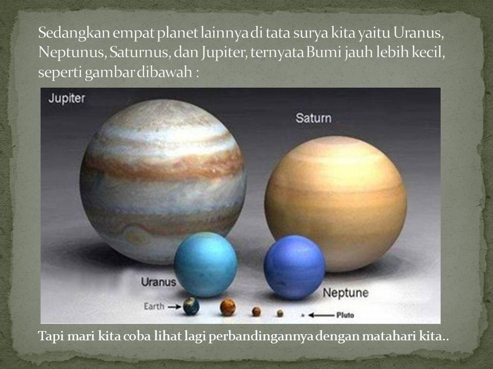 Tapi mari kita coba lihat lagi perbandingannya dengan matahari kita..