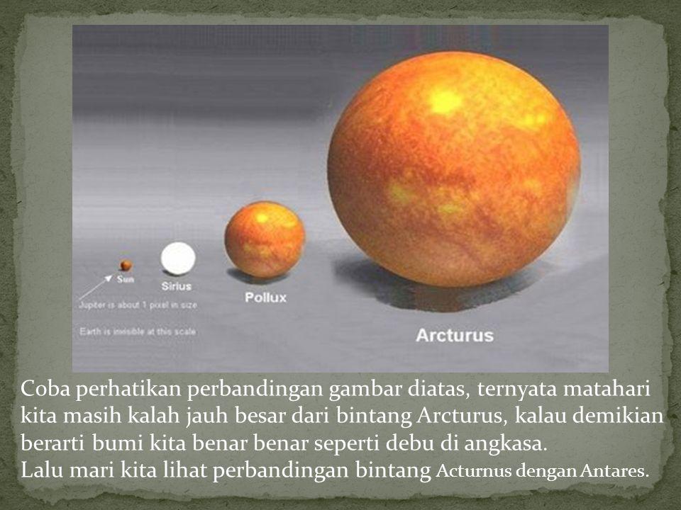 Coba perhatikan perbandingan gambar diatas, ternyata matahari kita masih kalah jauh besar dari bintang Arcturus, kalau demikian berarti bumi kita bena