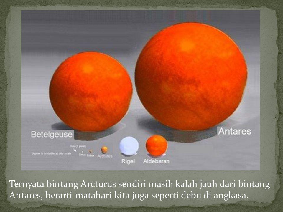 Ternyata bintang Arcturus sendiri masih kalah jauh dari bintang Antares, berarti matahari kita juga seperti debu di angkasa.