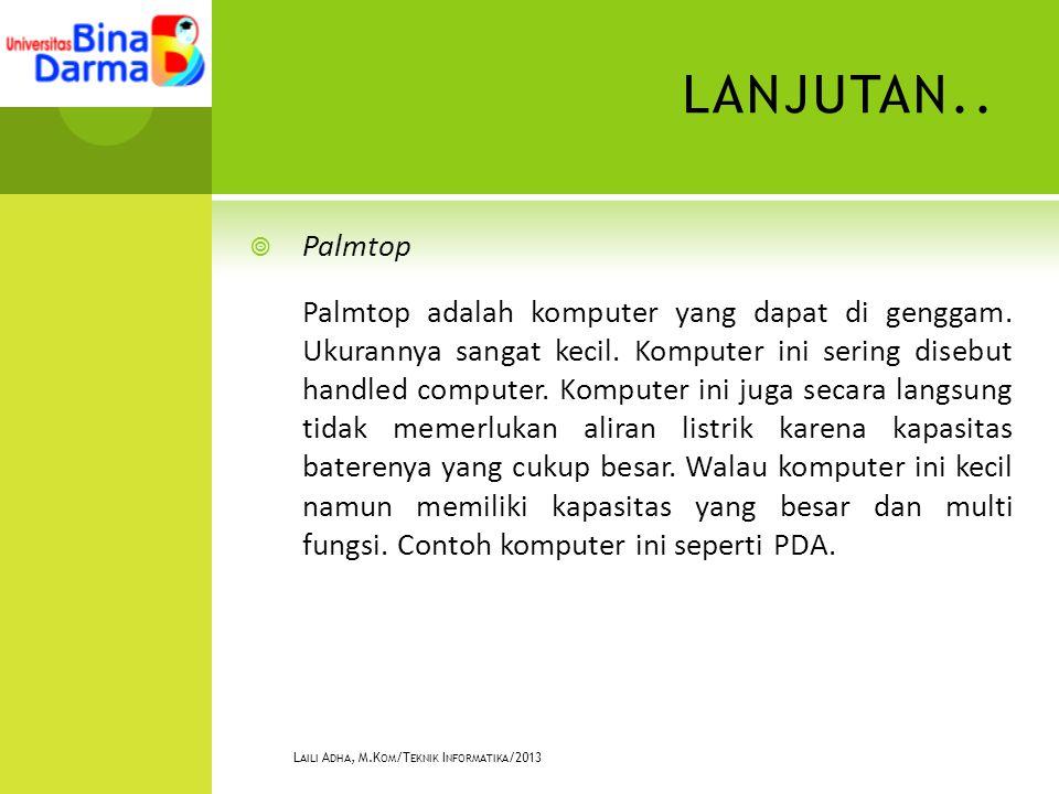 LANJUTAN..  Palmtop Palmtop adalah komputer yang dapat di genggam.