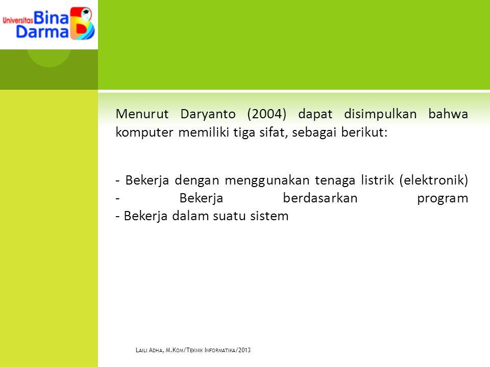 Menurut Daryanto (2004) dapat disimpulkan bahwa komputer memiliki tiga sifat, sebagai berikut: - Bekerja dengan menggunakan tenaga listrik (elektronik) - Bekerja berdasarkan program - Bekerja dalam suatu sistem L AILI A DHA, M.K OM /T EKNIK I NFORMATIKA /2013