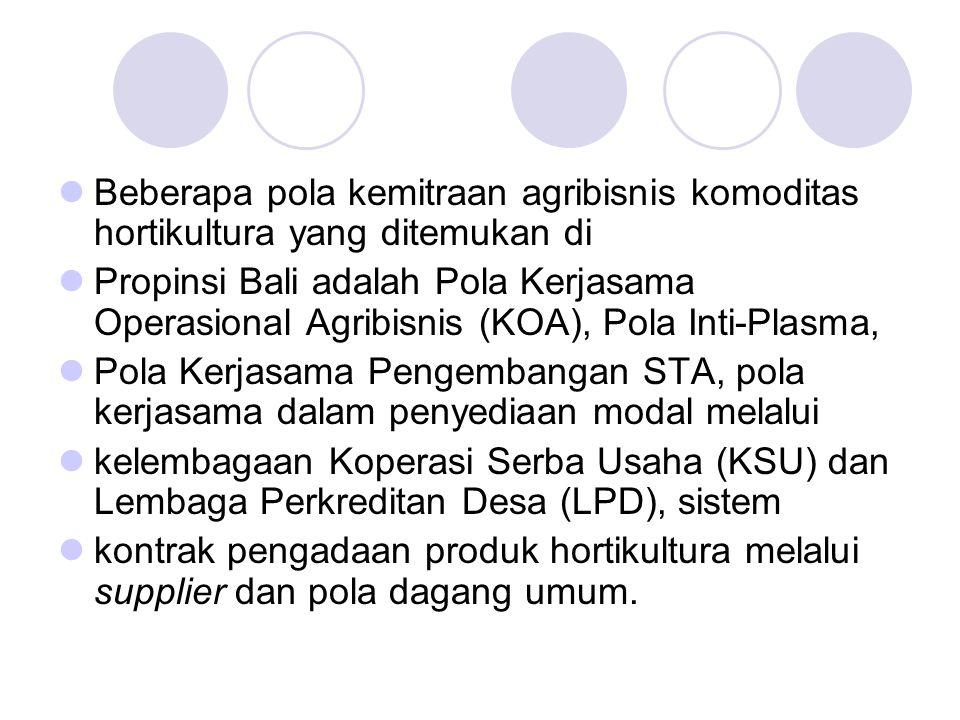 Beberapa pola kemitraan agribisnis komoditas hortikultura yang ditemukan di Propinsi Bali adalah Pola Kerjasama Operasional Agribisnis (KOA), Pola Int