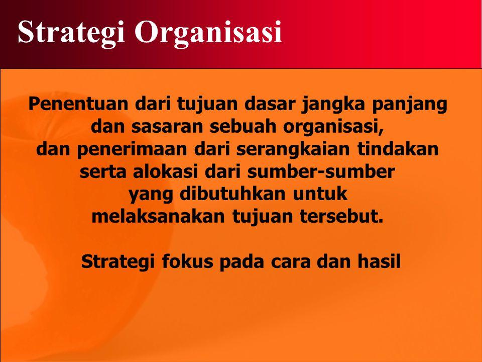 Strategi Organisasi Penentuan dari tujuan dasar jangka panjang dan sasaran sebuah organisasi, dan penerimaan dari serangkaian tindakan serta alokasi dari sumber-sumber yang dibutuhkan untuk melaksanakan tujuan tersebut.