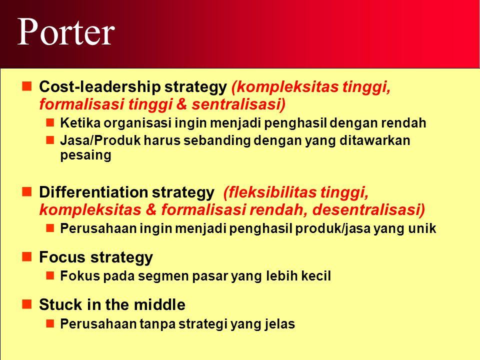 Porter Cost-leadership strategy (kompleksitas tinggi, formalisasi tinggi & sentralisasi) Ketika organisasi ingin menjadi penghasil dengan rendah Jasa/Produk harus sebanding dengan yang ditawarkan pesaing Differentiation strategy (fleksibilitas tinggi, kompleksitas & formalisasi rendah, desentralisasi) Perusahaan ingin menjadi penghasil produk/jasa yang unik Focus strategy Fokus pada segmen pasar yang lebih kecil Stuck in the middle Perusahaan tanpa strategi yang jelas