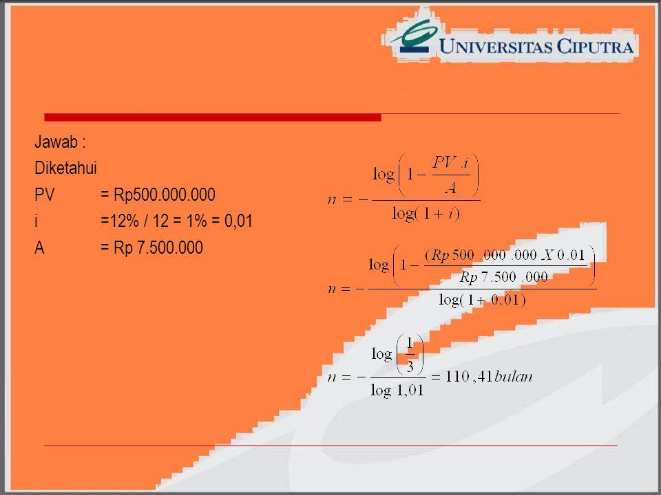 Jawab : Diketahui PV = Rp500.000.000 i=12% / 12 = 1% = 0,01 A= Rp 7.500.000