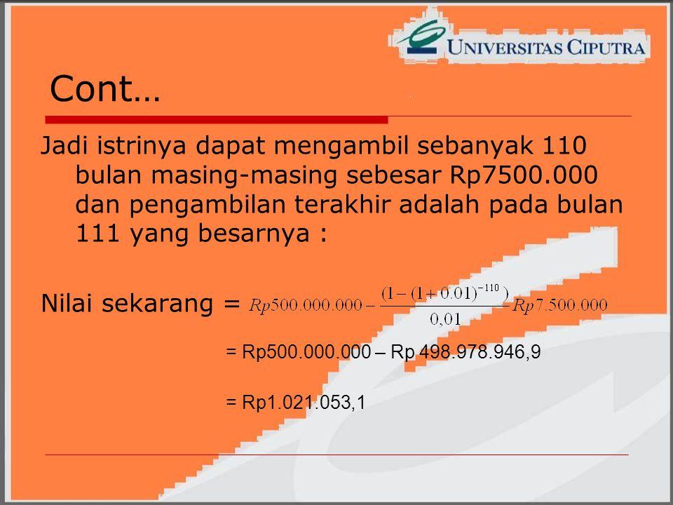 Cont… Jadi istrinya dapat mengambil sebanyak 110 bulan masing-masing sebesar Rp7500.000 dan pengambilan terakhir adalah pada bulan 111 yang besarnya : Nilai sekarang = = Rp500.000.000 – Rp 498.978.946,9 = Rp1.021.053,1
