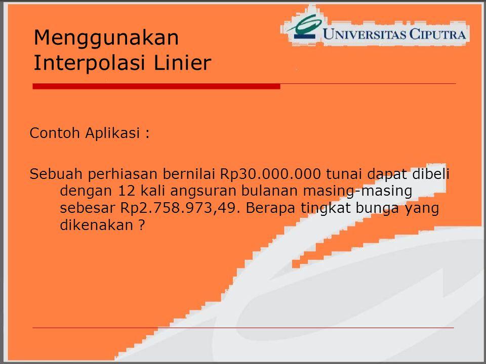 Menggunakan Interpolasi Linier Contoh Aplikasi : Sebuah perhiasan bernilai Rp30.000.000 tunai dapat dibeli dengan 12 kali angsuran bulanan masing-masing sebesar Rp2.758.973,49.