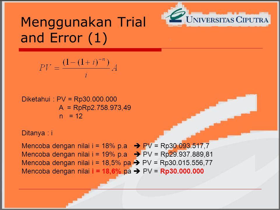 Menggunakan Trial and Error (1) Mencoba dengan nilai i = 18% p.a  PV = Rp30.093.517,7 Mencoba dengan nilai i = 19% p.a  PV = Rp29.937.889,81 Mencoba dengan nilai i = 18,5% pa  PV = Rp30.015.556,77 Mencoba dengan nilai i = 18,6% pa  PV = Rp30.000.000 Diketahui : PV = Rp30.000.000 A = RpRp2.758.973,49 n = 12 Ditanya : i