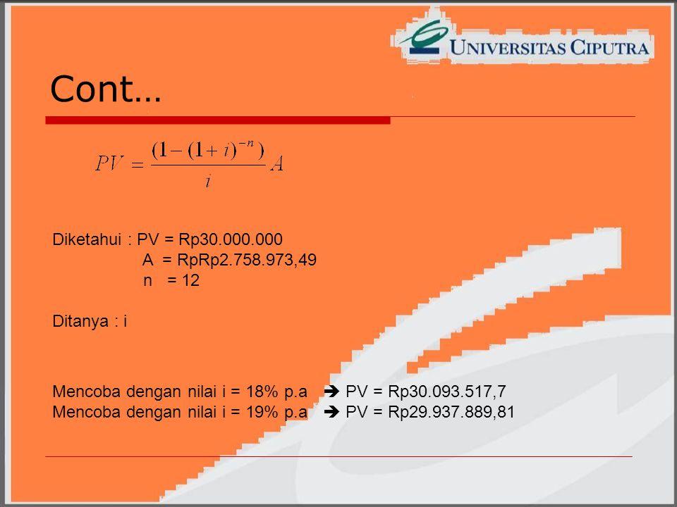 Cont… Mencoba dengan nilai i = 18% p.a  PV = Rp30.093.517,7 Mencoba dengan nilai i = 19% p.a  PV = Rp29.937.889,81 Diketahui : PV = Rp30.000.000 A = RpRp2.758.973,49 n = 12 Ditanya : i