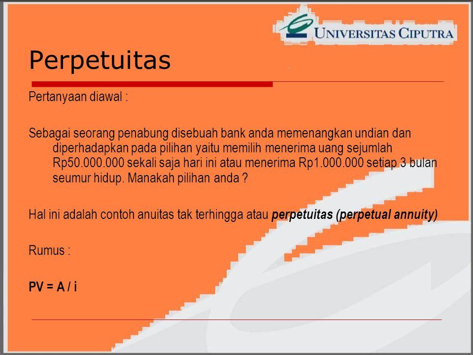 Perpetuitas Pertanyaan diawal : Sebagai seorang penabung disebuah bank anda memenangkan undian dan diperhadapkan pada pilihan yaitu memilih menerima uang sejumlah Rp50.000.000 sekali saja hari ini atau menerima Rp1.000.000 setiap 3 bulan seumur hidup.