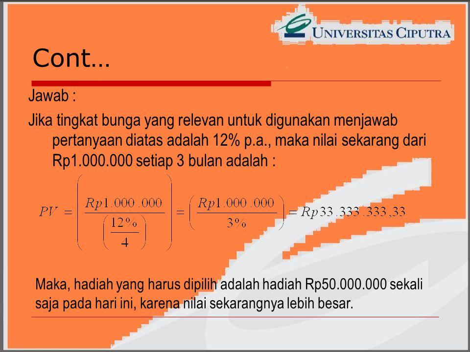 Cont… Jawab : Jika tingkat bunga yang relevan untuk digunakan menjawab pertanyaan diatas adalah 12% p.a., maka nilai sekarang dari Rp1.000.000 setiap 3 bulan adalah : Maka, hadiah yang harus dipilih adalah hadiah Rp50.000.000 sekali saja pada hari ini, karena nilai sekarangnya lebih besar.