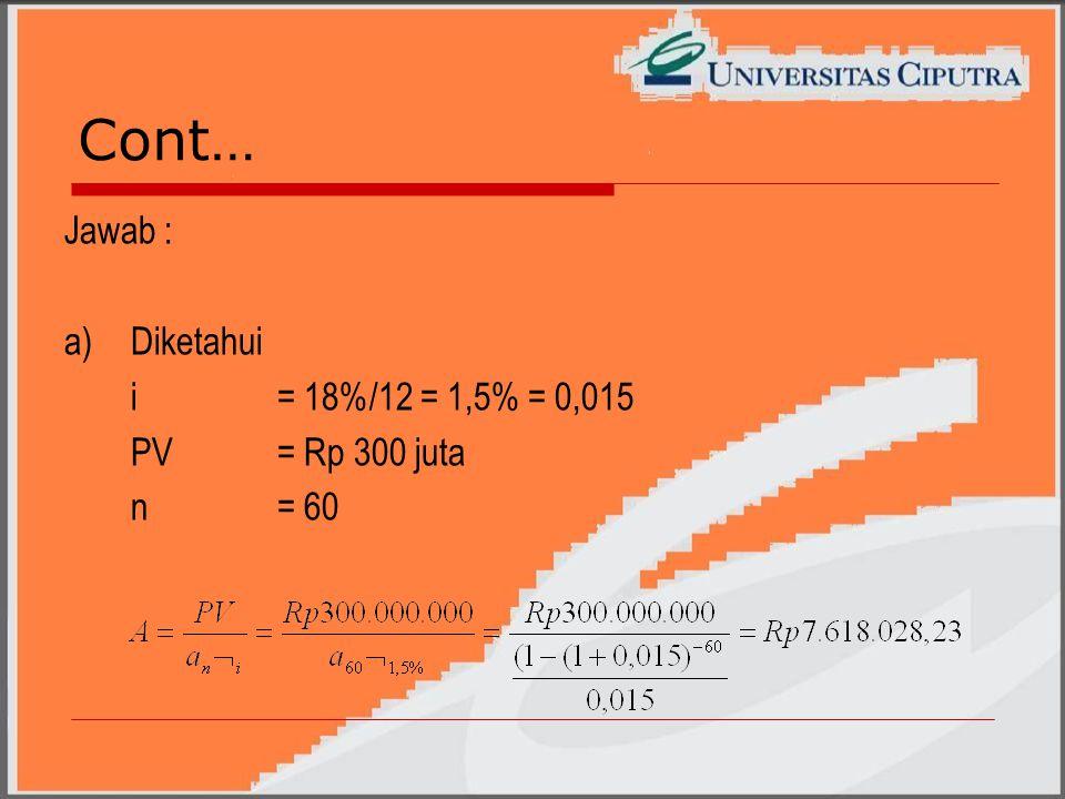 Cont… Jawab : a)Diketahui i= 18%/12 = 1,5% = 0,015 PV= Rp 300 juta n= 60