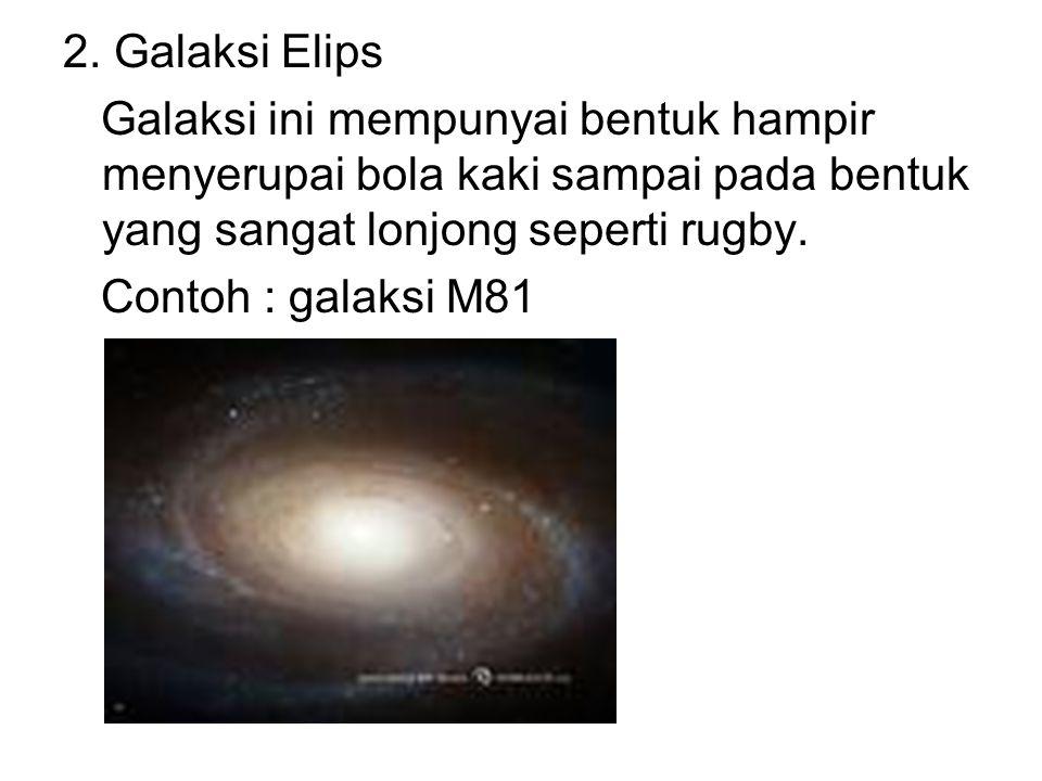 2. Galaksi Elips Galaksi ini mempunyai bentuk hampir menyerupai bola kaki sampai pada bentuk yang sangat lonjong seperti rugby. Contoh : galaksi M81