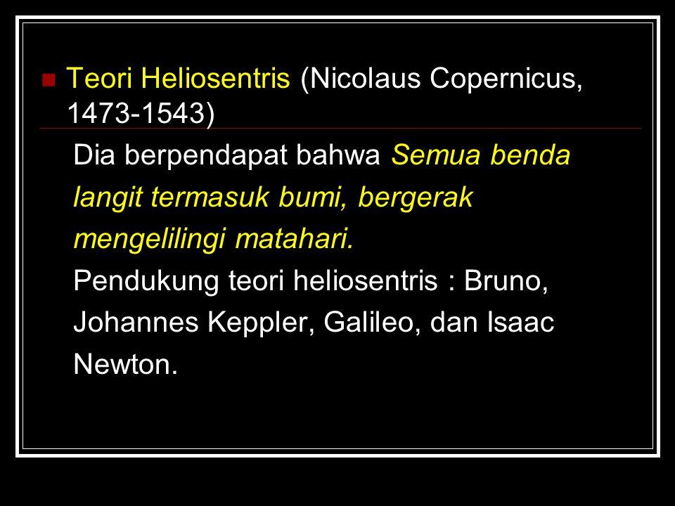 Teori Heliosentris (Nicolaus Copernicus, 1473-1543) Dia berpendapat bahwa Semua benda langit termasuk bumi, bergerak mengelilingi matahari. Pendukung