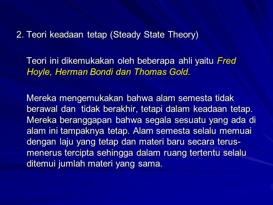 2. Teori keadaan tetap (Steady State Theory) Teori ini dikemukakan oleh beberapa ahli yaitu Fred Hoyle, Herman Bondi dan Thomas Gold. Teori ini dikemu