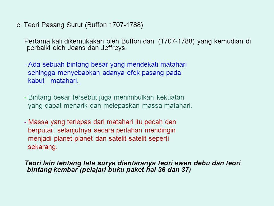 c. Teori Pasang Surut (Buffon 1707-1788) Pertama kali dikemukakan oleh Buffon dan (1707-1788) yang kemudian di perbaiki oleh Jeans dan Jeffreys. - Ada
