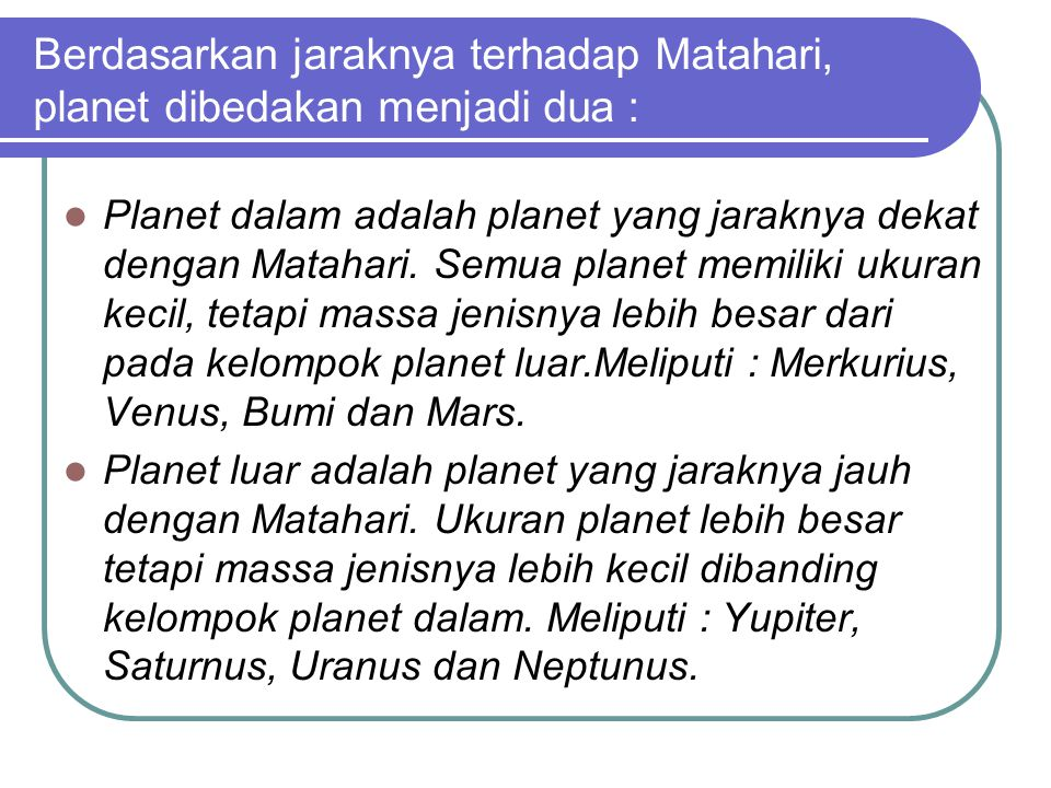 Berdasarkan jaraknya terhadap Matahari, planet dibedakan menjadi dua : Planet dalam adalah planet yang jaraknya dekat dengan Matahari. Semua planet me