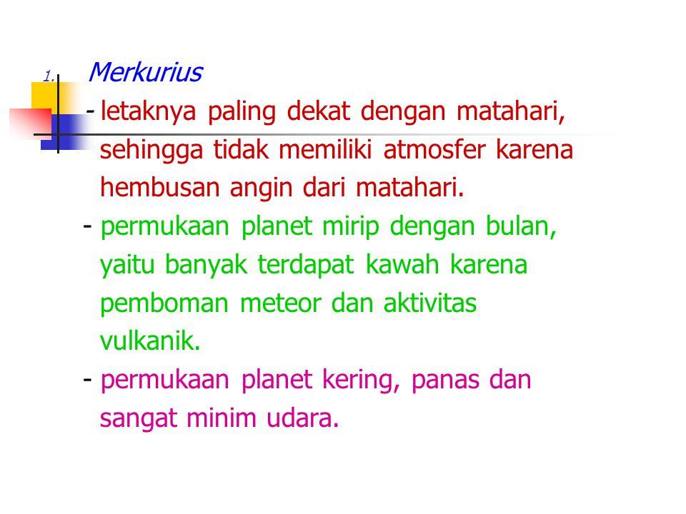 1. Merkurius - letaknya paling dekat dengan matahari, sehingga tidak memiliki atmosfer karena hembusan angin dari matahari. - permukaan planet mirip d