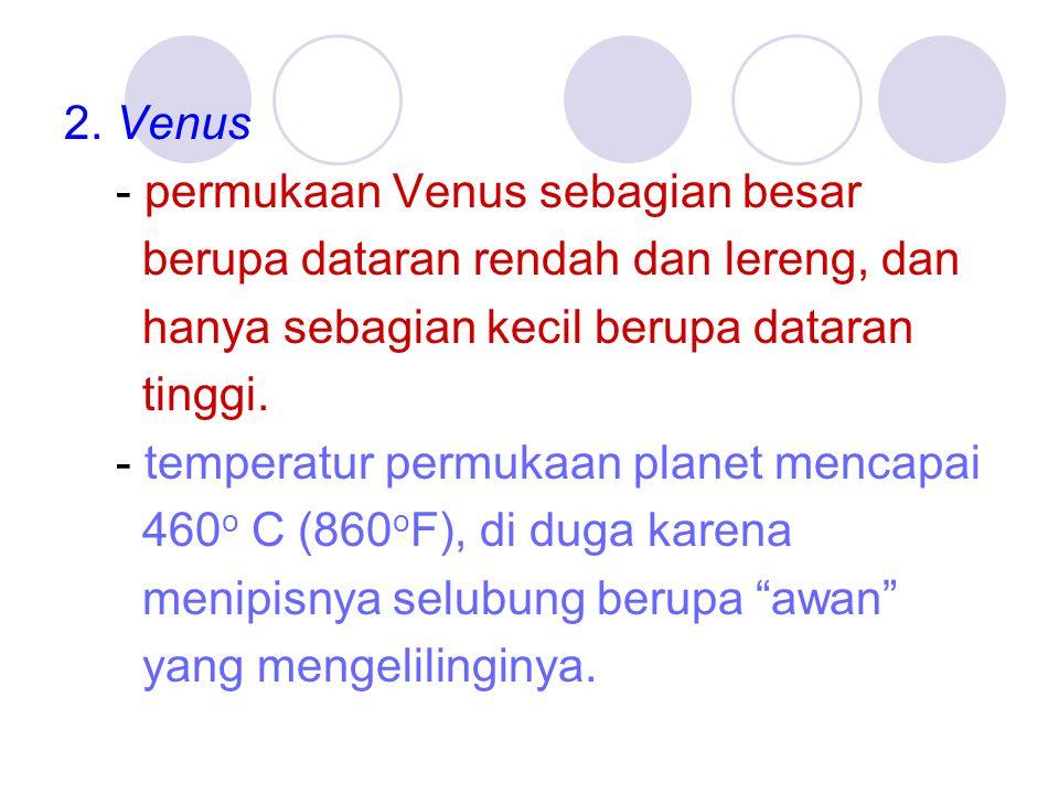 2. Venus - permukaan Venus sebagian besar berupa dataran rendah dan lereng, dan hanya sebagian kecil berupa dataran tinggi. - temperatur permukaan pla
