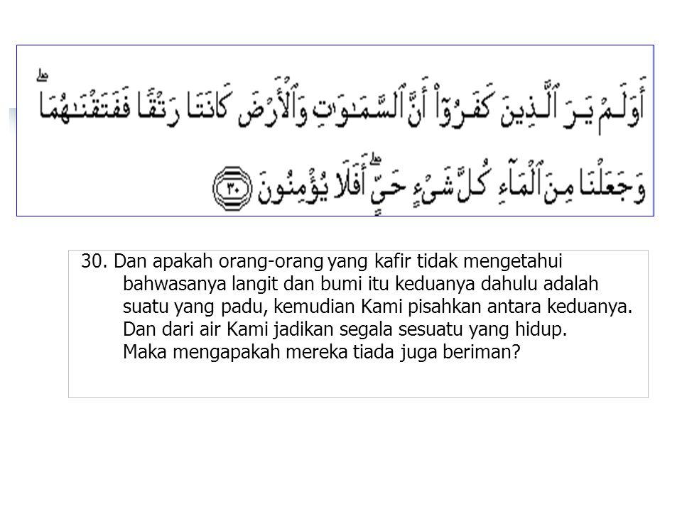 30. Dan apakah orang-orang yang kafir tidak mengetahui bahwasanya langit dan bumi itu keduanya dahulu adalah suatu yang padu, kemudian Kami pisahkan a