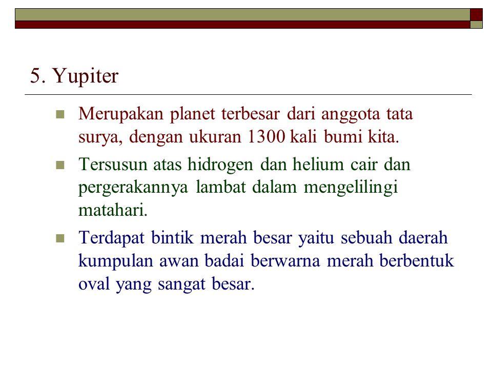 5. Yupiter Merupakan planet terbesar dari anggota tata surya, dengan ukuran 1300 kali bumi kita. Tersusun atas hidrogen dan helium cair dan pergerakan
