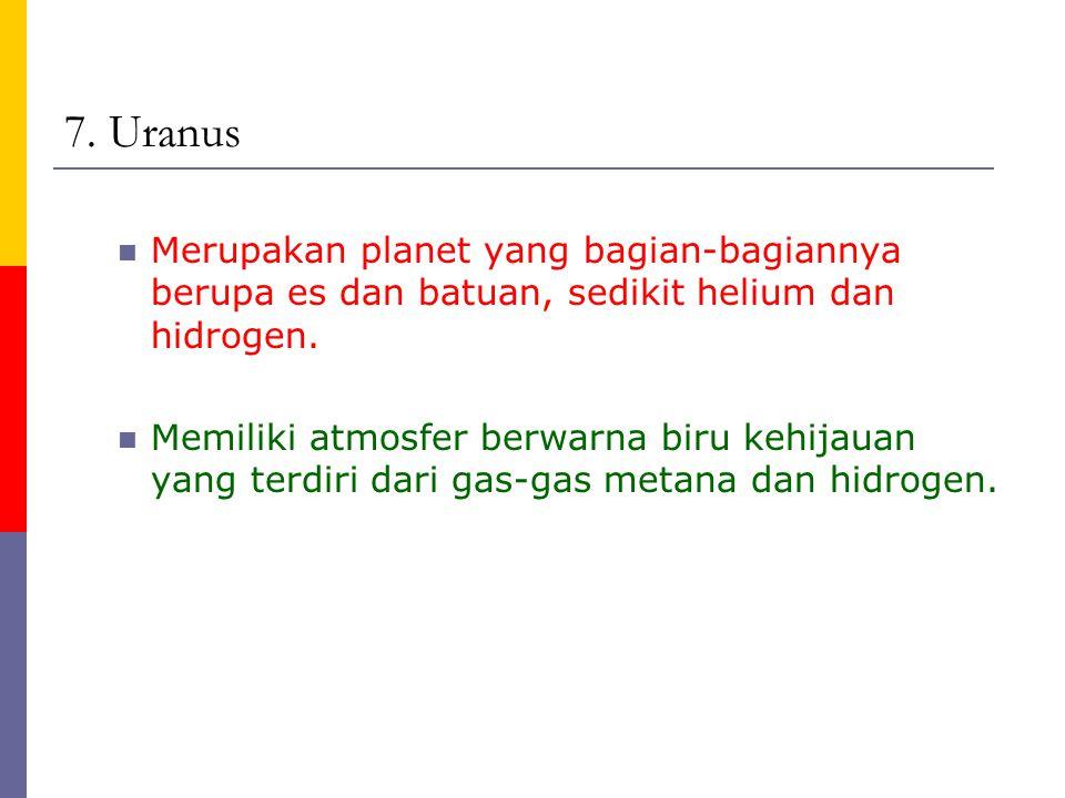 7. Uranus Merupakan planet yang bagian-bagiannya berupa es dan batuan, sedikit helium dan hidrogen. Memiliki atmosfer berwarna biru kehijauan yang ter