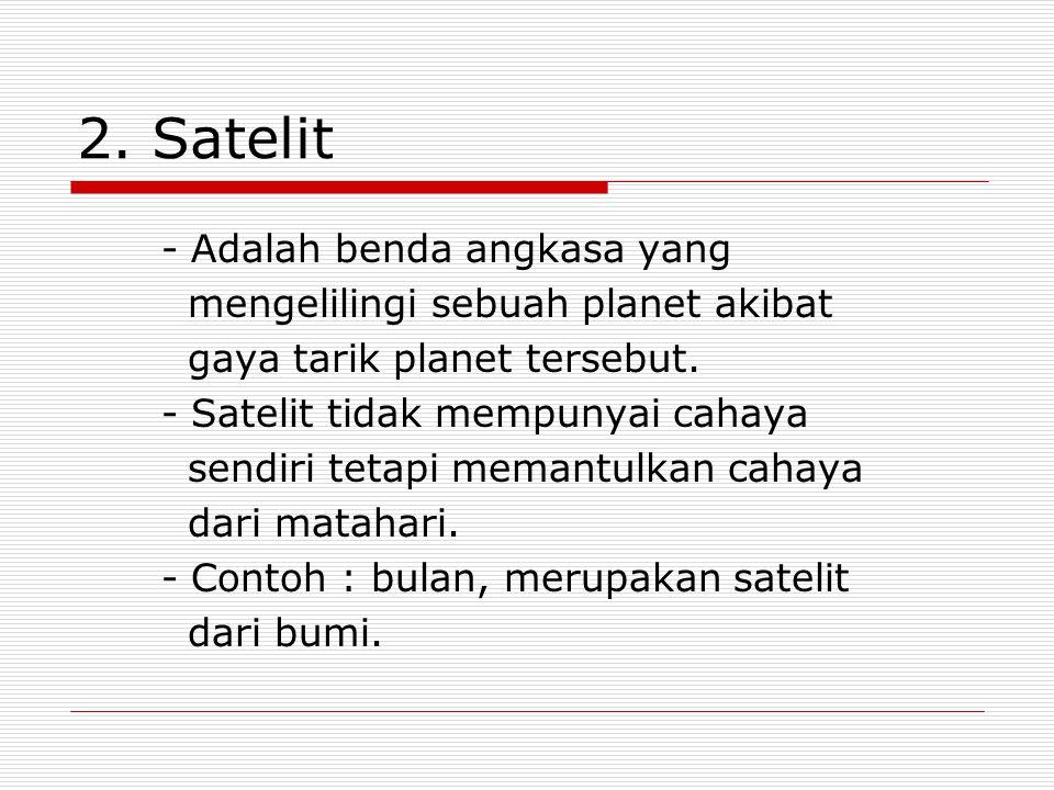 2. Satelit - Adalah benda angkasa yang mengelilingi sebuah planet akibat gaya tarik planet tersebut. - Satelit tidak mempunyai cahaya sendiri tetapi m
