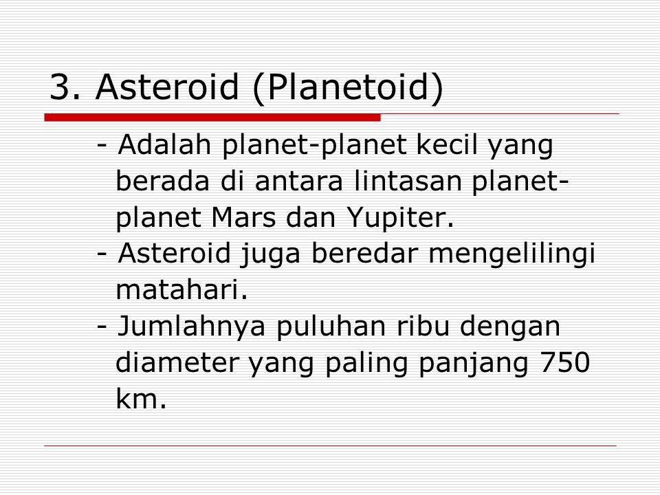 3. Asteroid (Planetoid) - Adalah planet-planet kecil yang berada di antara lintasan planet- planet Mars dan Yupiter. - Asteroid juga beredar mengelili