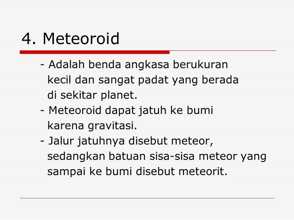 4. Meteoroid - Adalah benda angkasa berukuran kecil dan sangat padat yang berada di sekitar planet. - Meteoroid dapat jatuh ke bumi karena gravitasi.