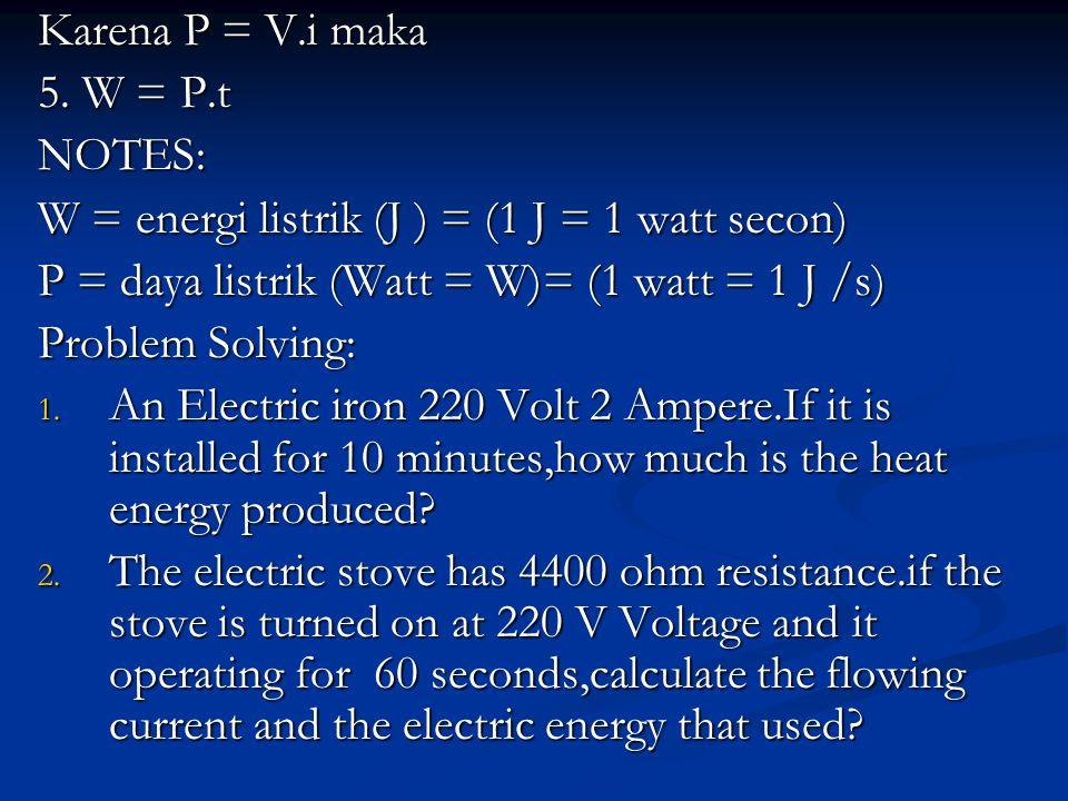 Karena P = V.i maka 5. W = P.t NOTES: W = energi listrik (J ) = (1 J = 1 watt secon) P = daya listrik (Watt = W)= (1 watt = 1 J /s) Problem Solving: 1