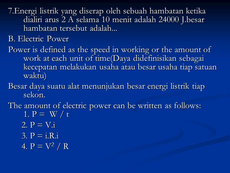 1 KWh = 1 kilowatt x 1 hour = 1 kilowatt x 1 jam = 1000 watt x 3600 seconds = 3.600.000 watt seconds = 3.600.000 J = 3,6 x 106 J Problem solving: 1.sebuah aki 12 V dapat mengalirkan arus listrik sebesar 1,5 A,bila dipakai untuk menyalakan lampu,maka daya lampu yang terpasang adalah… 2.An electric appliance has a label of 220 V and 1,5 A.what is the power of it?if it is operating for 60 minutes,how much energy is used.