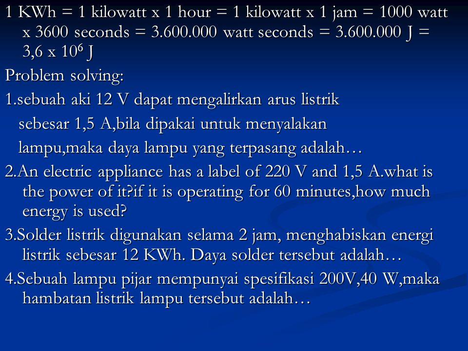 1 KWh = 1 kilowatt x 1 hour = 1 kilowatt x 1 jam = 1000 watt x 3600 seconds = 3.600.000 watt seconds = 3.600.000 J = 3,6 x 106 J Problem solving: 1.se