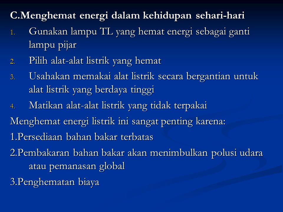 C.Menghemat energi dalam kehidupan sehari-hari 1. Gunakan lampu TL yang hemat energi sebagai ganti lampu pijar 2. Pilih alat-alat listrik yang hemat 3