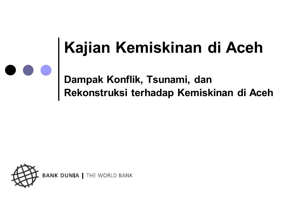 Pesan-pesan utama Tingkat kemiskinan meningkat sedikit pada tahun 2005 dan menurun kembali ke tingkat pra-tsunami pada tahun 2006, difasilitasi oleh berakhirnya konflik dan kegiatan rekonstruksi; Kemiskinan di Aceh merupakan phenomena pedesaaan dengan sejumlah besar masyarakat Aceh masih rentan terhadap kemiskinan (memiliki pendapatan hanya diatas garis kemiskinan); Sumber daya alam yang berlimpah tidak menghasilkan pertumbuhan ekonomi yang tinggi atau tingkat kemiskinan yang rendah; Aceh akan memiliki sumber daya yang diperlukan untuk memerangi kemiskinan dan meningkatkan pertumbuhan ekonomi, tetapi efisiensi dalam alokasi sumber daya merupakan kunci keberhasilan.