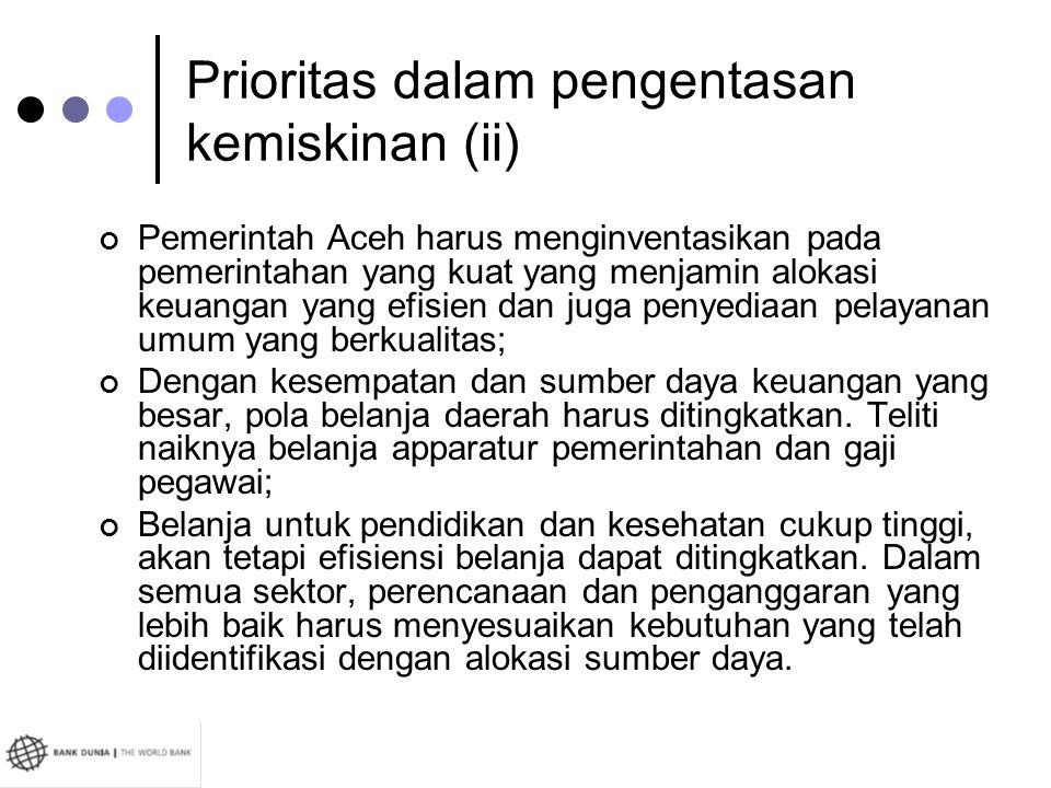 Prioritas dalam pengentasan kemiskinan (ii) Pemerintah Aceh harus menginventasikan pada pemerintahan yang kuat yang menjamin alokasi keuangan yang efi