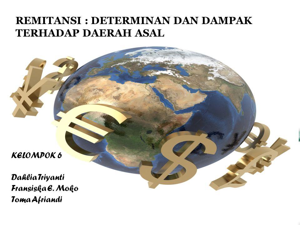 KELOMPOK 6 Dahlia Triyanti Fransiska E. Moko Toma Afriandi REMITANSI : DETERMINAN DAN DAMPAK TERHADAP DAERAH ASAL