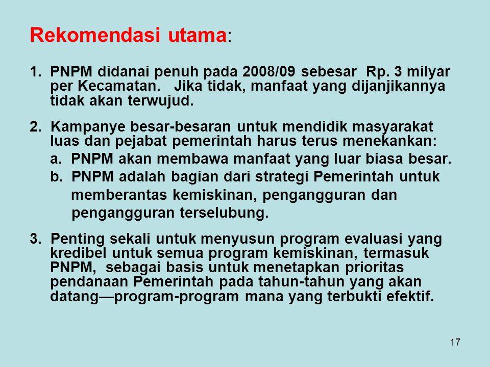 17 Rekomendasi utama : 1.PNPM didanai penuh pada 2008/09 sebesar Rp. 3 milyar per Kecamatan. Jika tidak, manfaat yang dijanjikannya tidak akan terwuju