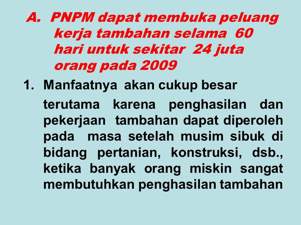 A. PNPM dapat membuka peluang kerja tambahan selama 60 hari untuk sekitar 24 juta orang pada 2009 1.Manfaatnya akan cukup besar terutama karena pengha