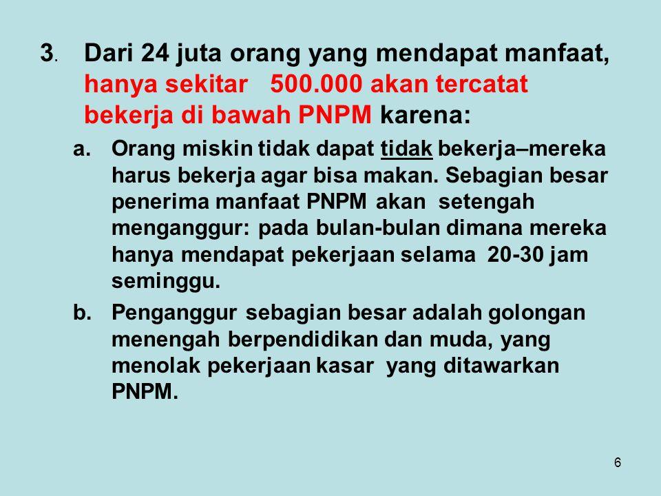 6 3. Dari 24 juta orang yang mendapat manfaat, hanya sekitar 500.000 akan tercatat bekerja di bawah PNPM karena: a.Orang miskin tidak dapat tidak beke