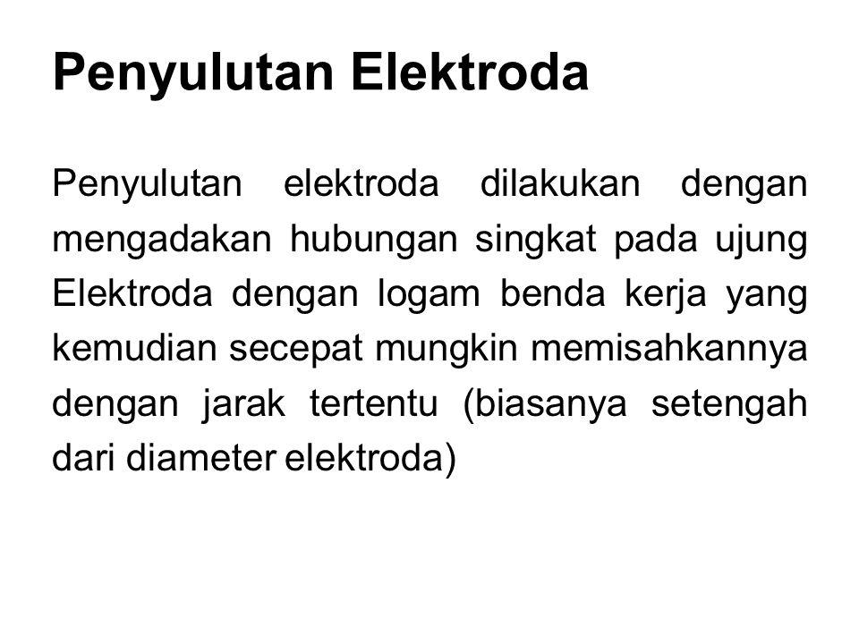 Penyulutan Elektroda Penyulutan elektroda dilakukan dengan mengadakan hubungan singkat pada ujung Elektroda dengan logam benda kerja yang kemudian sec
