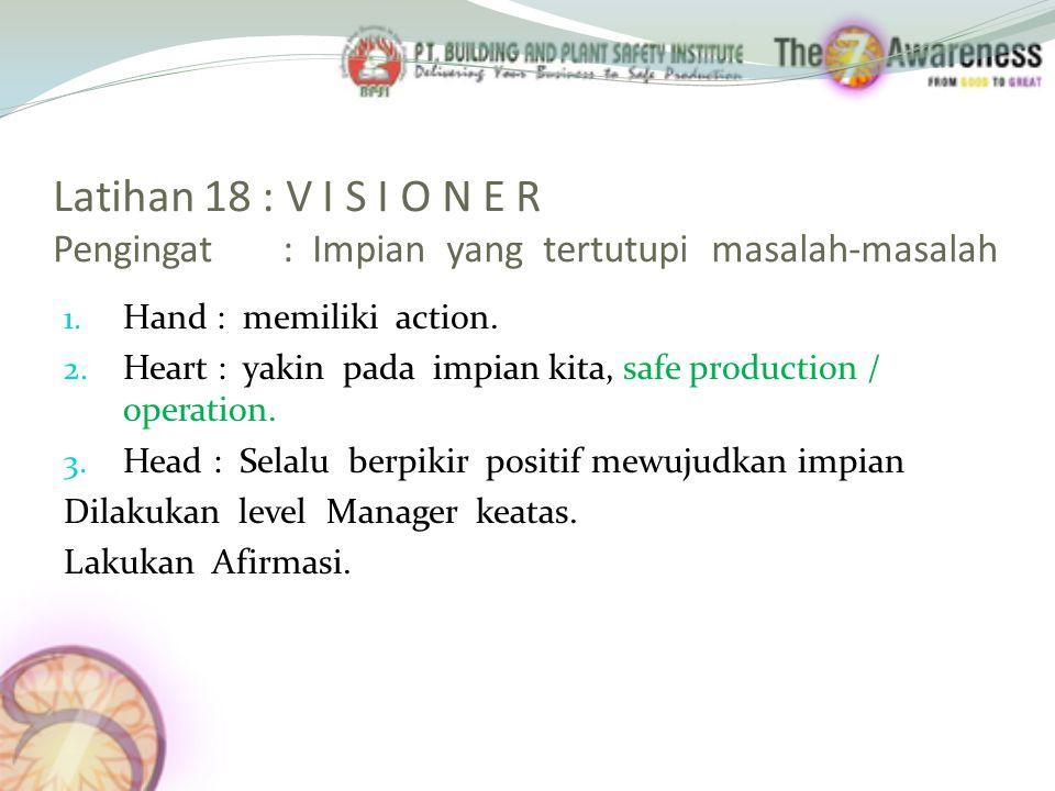 Latihan 18 : V I S I O N E R Pengingat : Impian yang tertutupi masalah-masalah 1. Hand : memiliki action. 2. Heart : yakin pada impian kita, safe prod