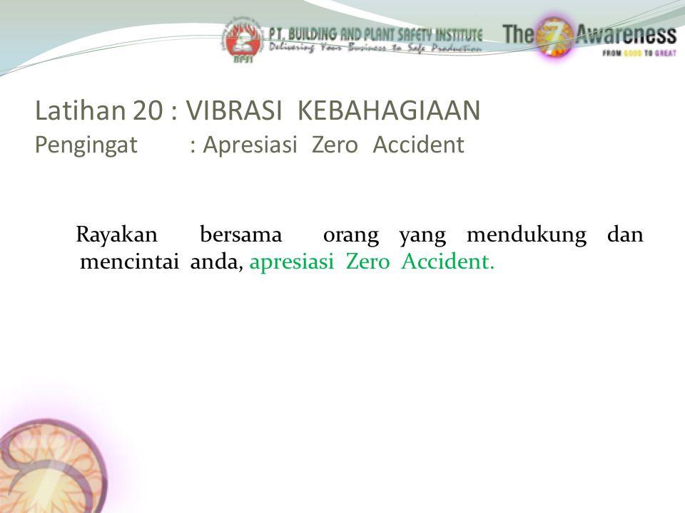 Latihan 20 : VIBRASI KEBAHAGIAAN Pengingat : Apresiasi Zero Accident Rayakan bersama orang yang mendukung dan mencintai anda, apresiasi Zero Accident.