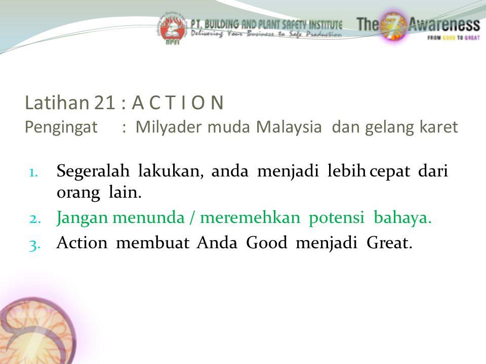 Latihan 21 : A C T I O N Pengingat : Milyader muda Malaysia dan gelang karet 1. Segeralah lakukan, anda menjadi lebih cepat dari orang lain. 2. Jangan