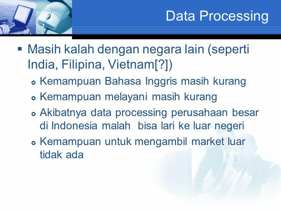 Data Processing  Masih kalah dengan negara lain (seperti India, Filipina, Vietnam[?])  Kemampuan Bahasa Inggris masih kurang  Kemampuan melayani ma