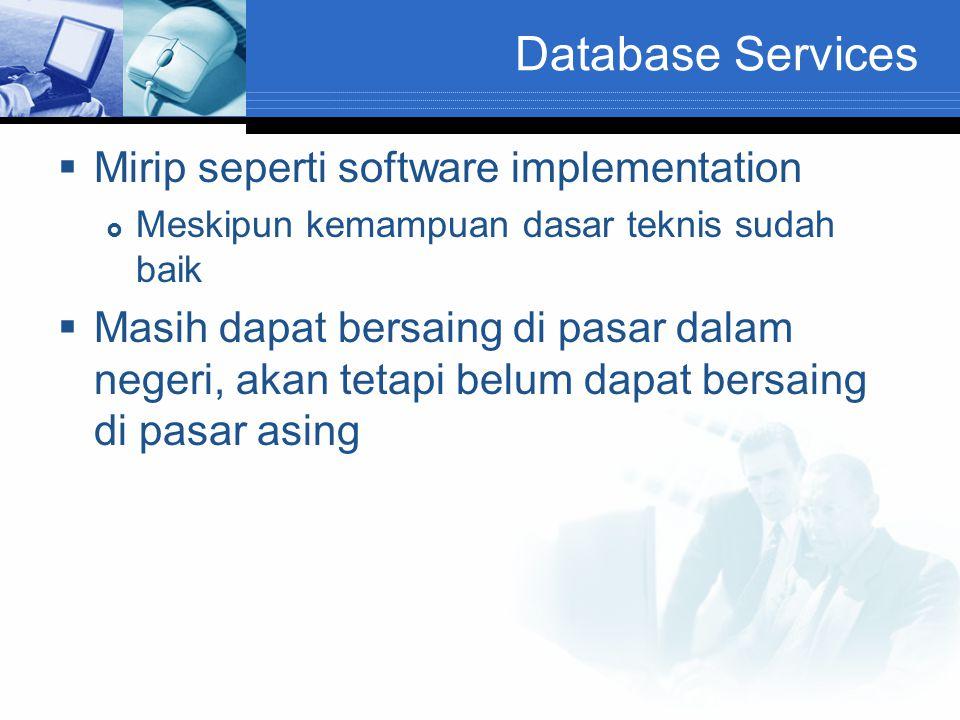 Database Services  Mirip seperti software implementation  Meskipun kemampuan dasar teknis sudah baik  Masih dapat bersaing di pasar dalam negeri, a