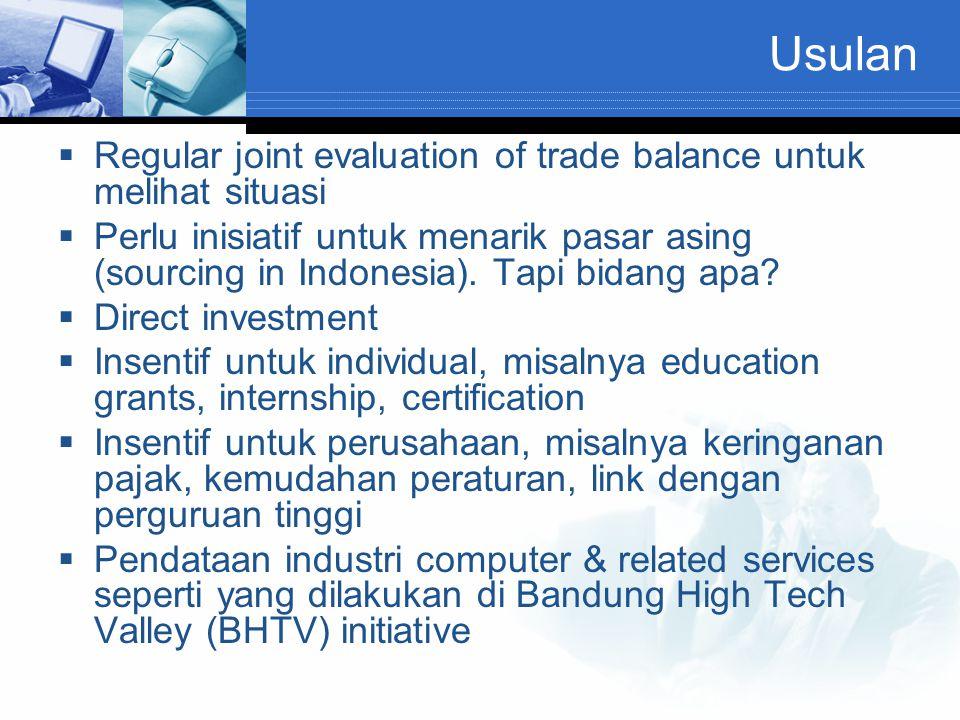 Usulan  Regular joint evaluation of trade balance untuk melihat situasi  Perlu inisiatif untuk menarik pasar asing (sourcing in Indonesia). Tapi bid