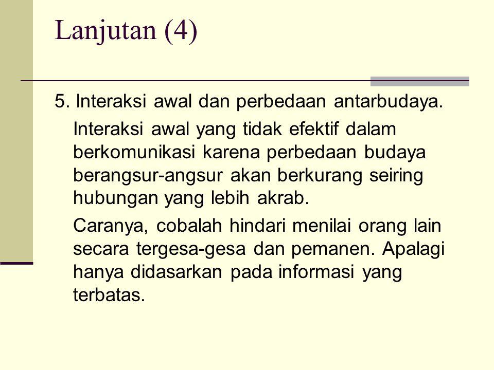 Lanjutan (4) 5. Interaksi awal dan perbedaan antarbudaya. Interaksi awal yang tidak efektif dalam berkomunikasi karena perbedaan budaya berangsur-angs
