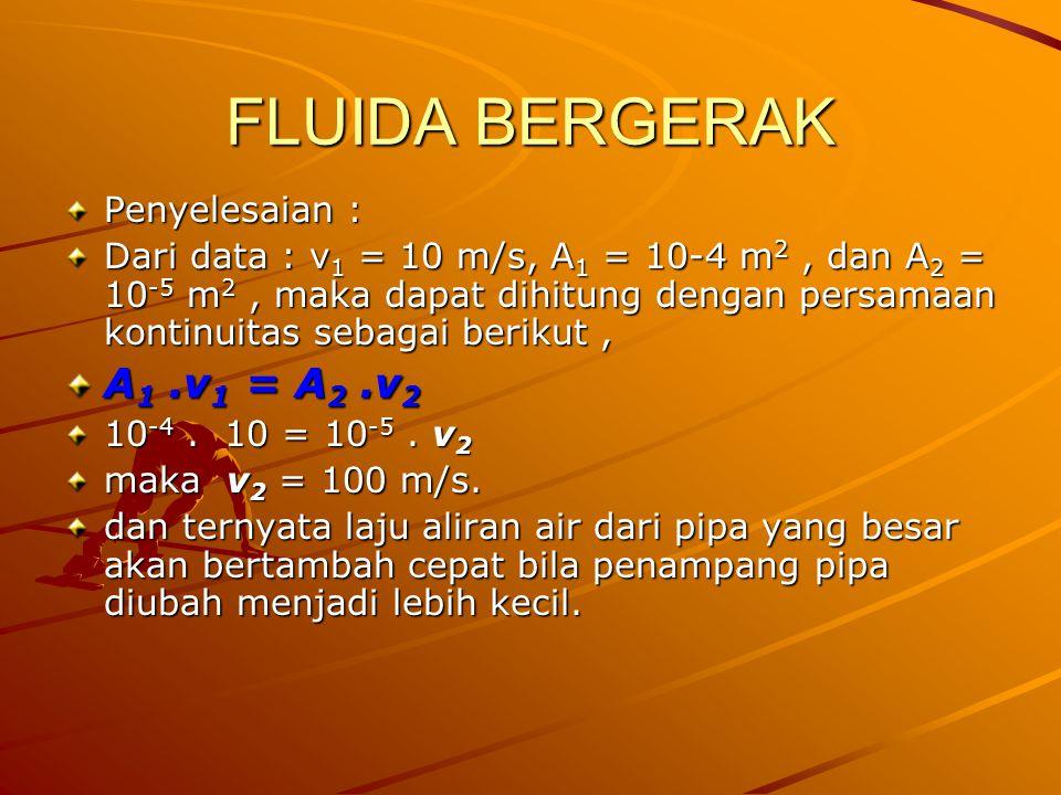 FLUIDA BERGERAK Penyelesaian : Dari data : v 1 = 10 m/s, A 1 = 10-4 m 2, dan A 2 = 10 -5 m 2, maka dapat dihitung dengan persamaan kontinuitas sebagai